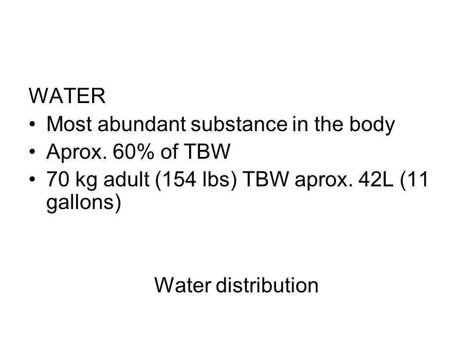 WATER Most abundant substance in the body Aprox. 60% of TBW 70 kg adult (154 lbs) TBW aprox. 42L (11 gallons) Water distribution