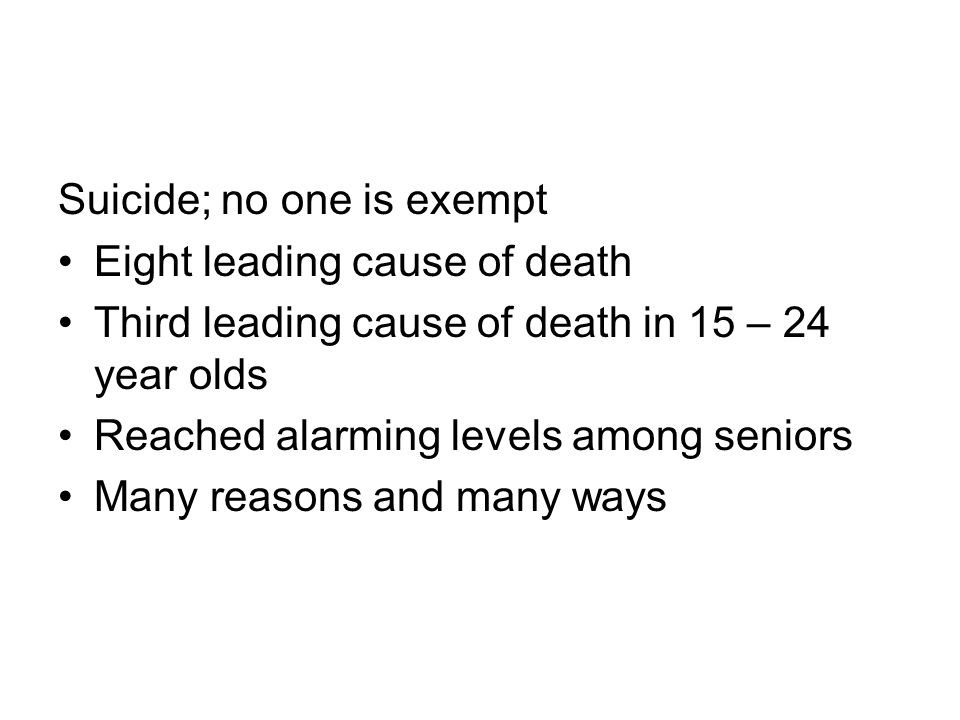 Suicide; no one is exempt Eight leading cause of death Third leading cause of death in 15 – 24 year olds Reached alarming levels among seniors Many reasons and many ways