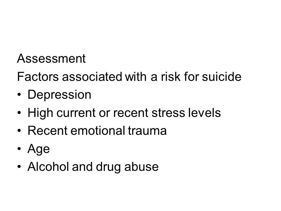 Assessment Factors associated with a risk for suicide Depression High current or recent stress levels Recent emotional trauma Age Alcohol and drug abuse