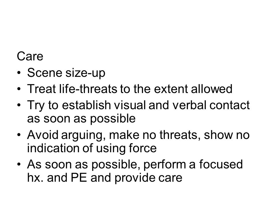 Care Scene size-up Treat life-threats to the extent allowed Try to establish visual and verbal contact as soon as possible Avoid arguing, make no threats, show no indication of using force As soon as possible, perform a focused hx.