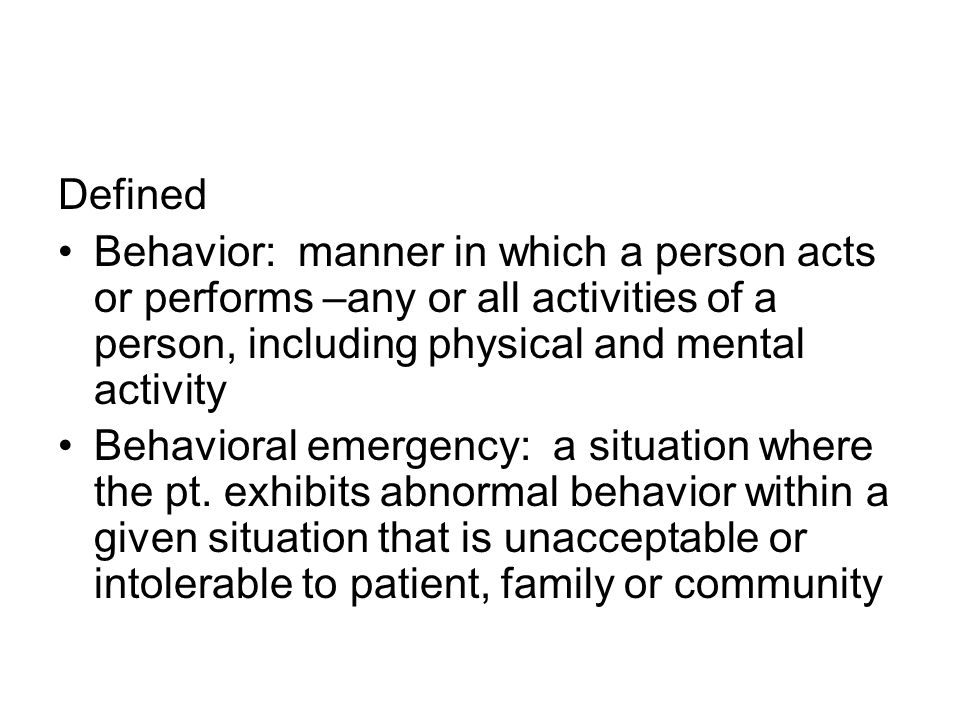 Defined Behavior: manner in which a person acts or performs –any or all activities of a person, including physical and mental activity Behavioral emergency: a situation where the pt.