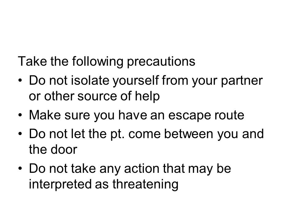 Take the following precautions Do not isolate yourself from your partner or other source of help Make sure you have an escape route Do not let the pt.