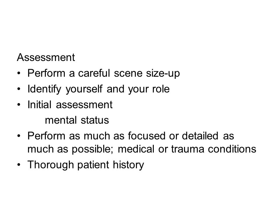 Assessment Perform a careful scene size-up Identify yourself and your role Initial assessment mental status Perform as much as focused or detailed as much as possible; medical or trauma conditions Thorough patient history