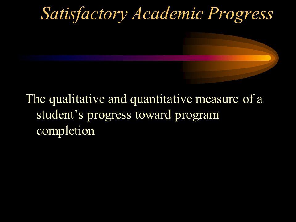 Satisfactory Academic Progress The qualitative and quantitative measure of a students progress toward program completion