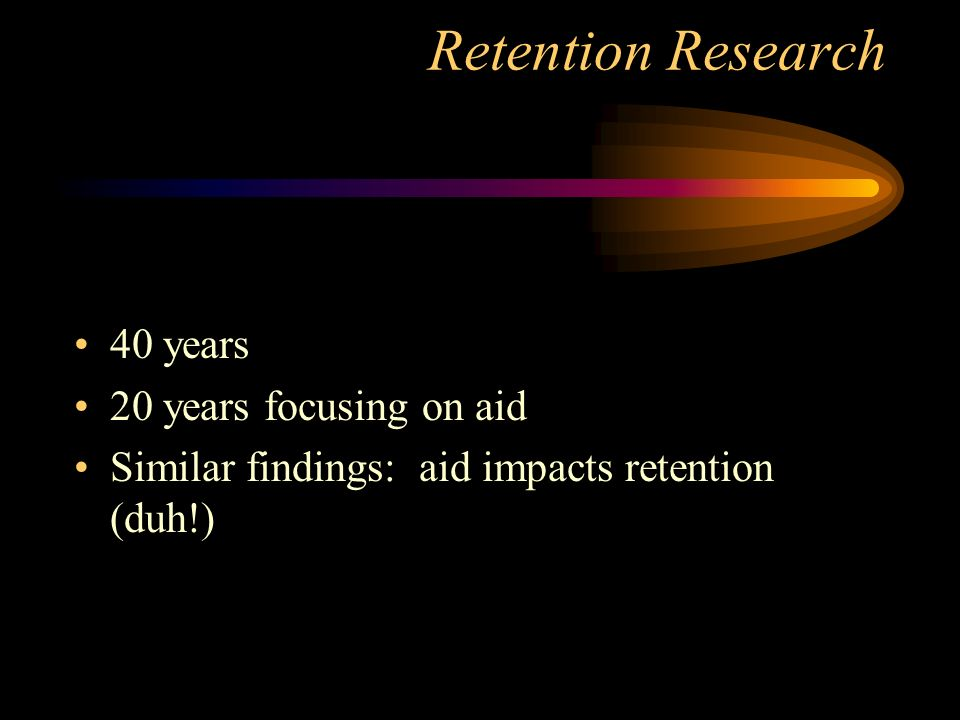Retention Research 40 years 20 years focusing on aid Similar findings: aid impacts retention (duh!)