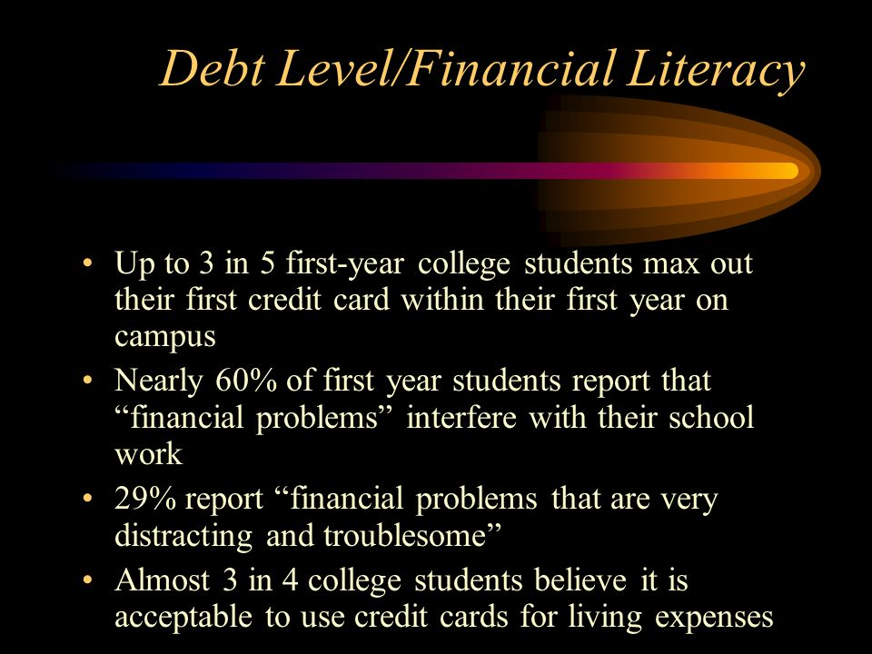 Debt Level/Financial Literacy Up to 3 in 5 first-year college students max out their first credit card within their first year on campus Nearly 60% of first year students report that financial problems interfere with their school work 29% report financial problems that are very distracting and troublesome Almost 3 in 4 college students believe it is acceptable to use credit cards for living expenses
