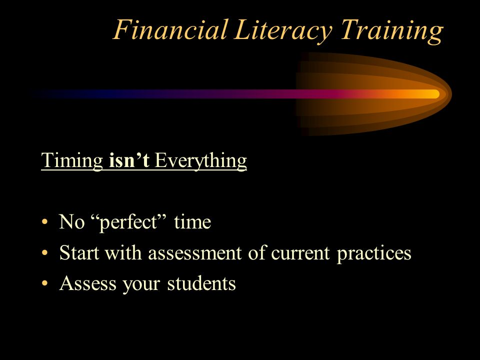 Financial Literacy Training Timing isnt Everything No perfect time Start with assessment of current practices Assess your students