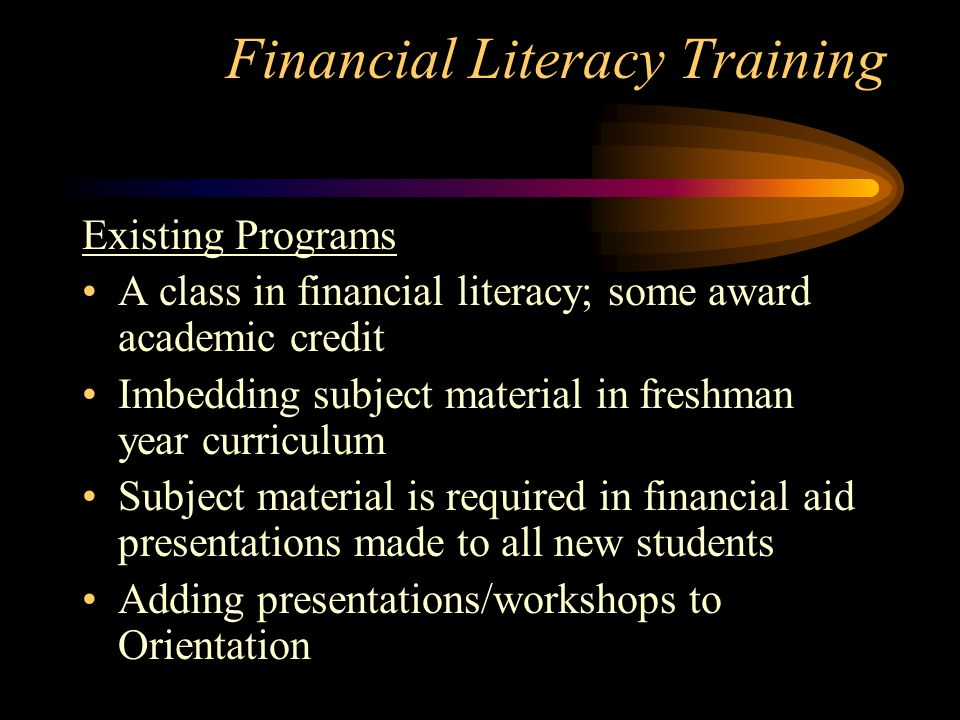Financial Literacy Training Existing Programs A class in financial literacy; some award academic credit Imbedding subject material in freshman year curriculum Subject material is required in financial aid presentations made to all new students Adding presentations/workshops to Orientation