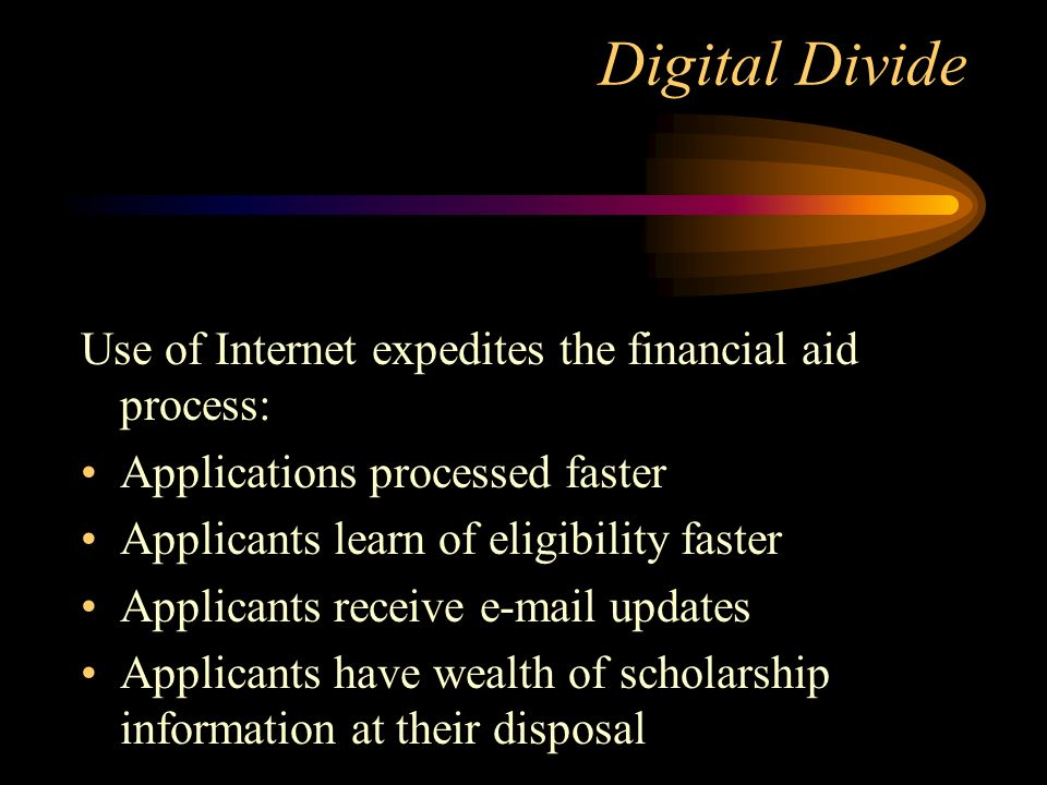 Digital Divide Use of Internet expedites the financial aid process: Applications processed faster Applicants learn of eligibility faster Applicants receive e-mail updates Applicants have wealth of scholarship information at their disposal