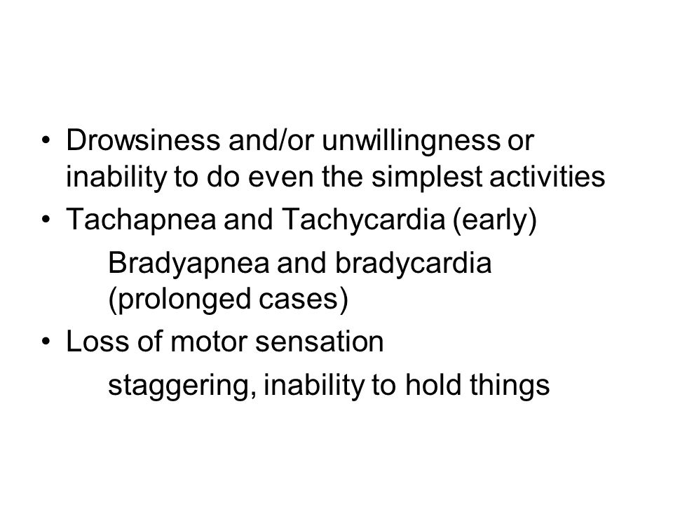Drowsiness and/or unwillingness or inability to do even the simplest activities Tachapnea and Tachycardia (early) Bradyapnea and bradycardia (prolonge