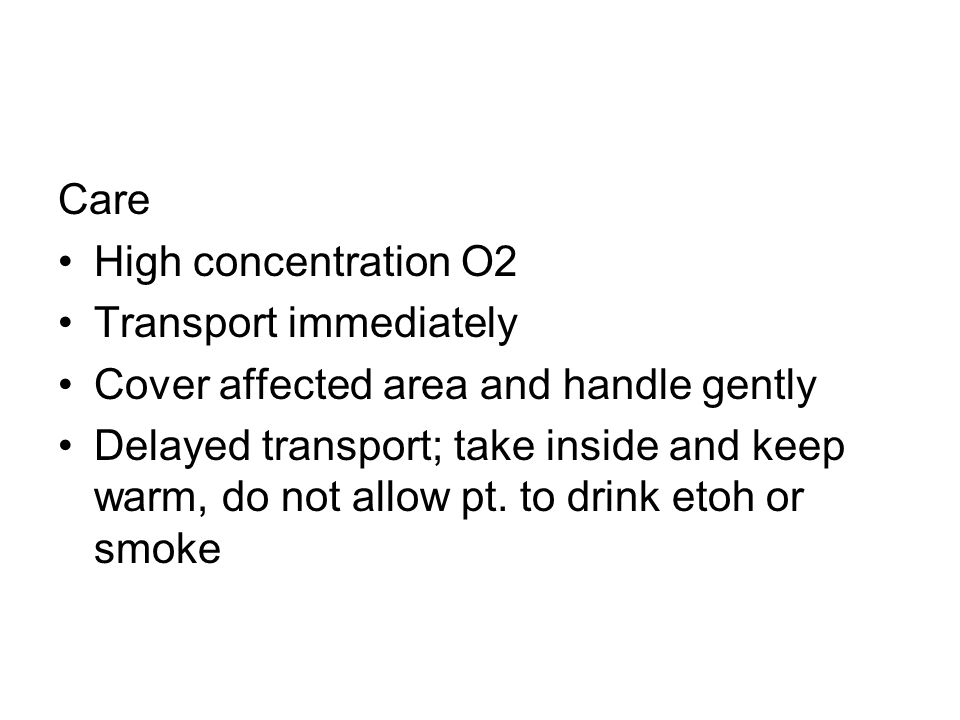 Care High concentration O2 Transport immediately Cover affected area and handle gently Delayed transport; take inside and keep warm, do not allow pt.