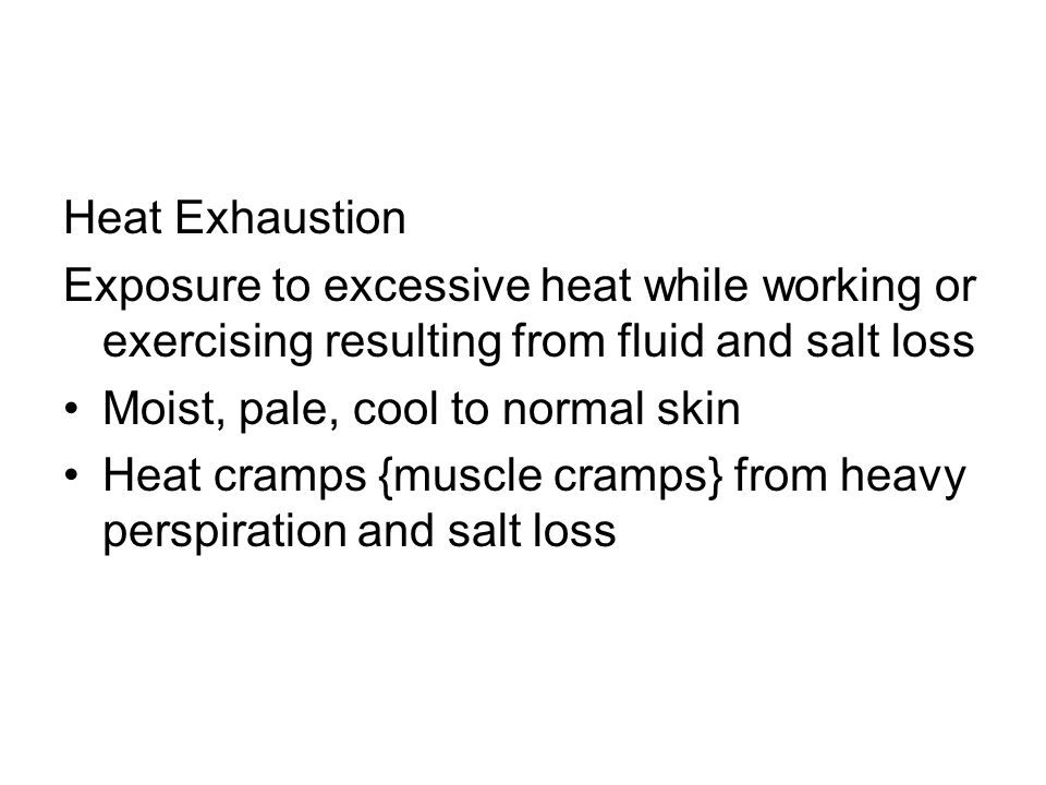 Heat Exhaustion Exposure to excessive heat while working or exercising resulting from fluid and salt loss Moist, pale, cool to normal skin Heat cramps