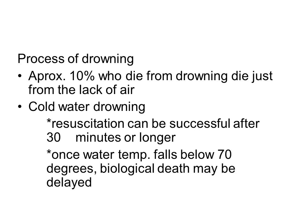 Process of drowning Aprox. 10% who die from drowning die just from the lack of air Cold water drowning *resuscitation can be successful after 30 minut