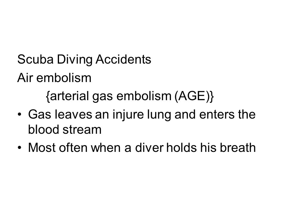 Scuba Diving Accidents Air embolism {arterial gas embolism (AGE)} Gas leaves an injure lung and enters the blood stream Most often when a diver holds