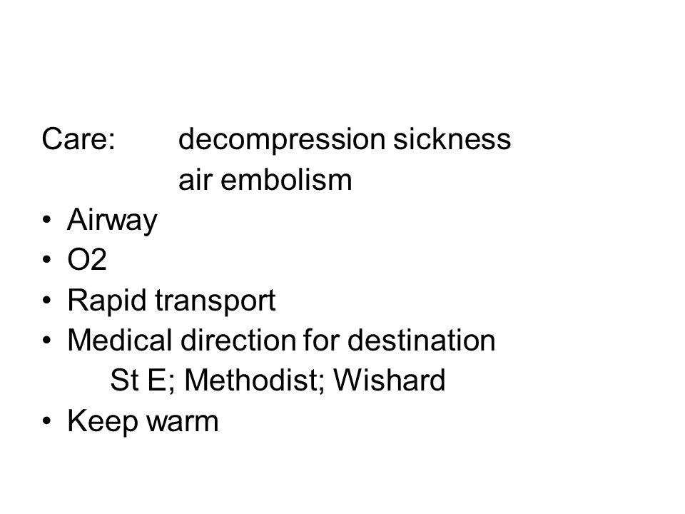 Care: decompression sickness air embolism Airway O2 Rapid transport Medical direction for destination St E; Methodist; Wishard Keep warm