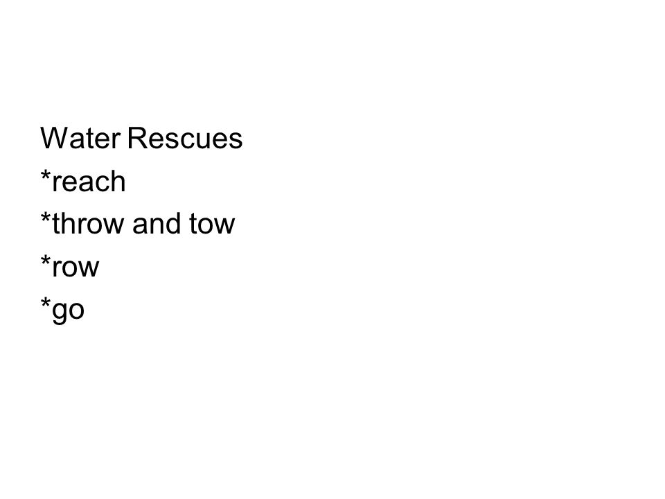 Water Rescues *reach *throw and tow *row *go