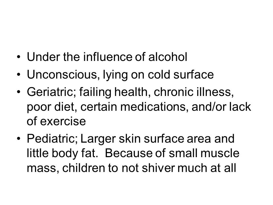 Under the influence of alcohol Unconscious, lying on cold surface Geriatric; failing health, chronic illness, poor diet, certain medications, and/or l