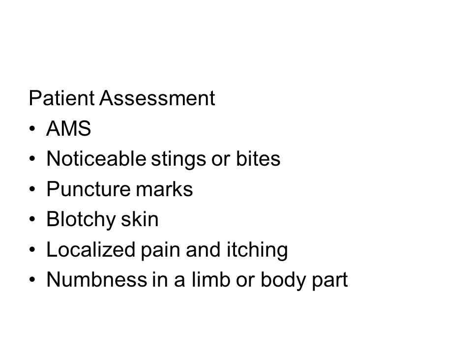Patient Assessment AMS Noticeable stings or bites Puncture marks Blotchy skin Localized pain and itching Numbness in a limb or body part