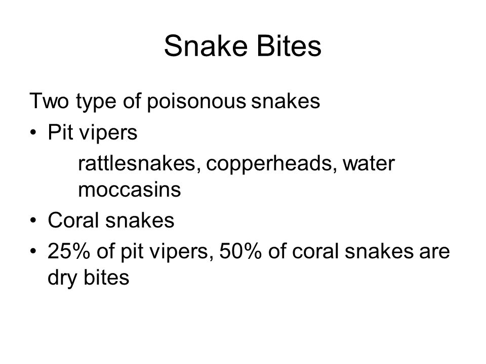 Snake Bites Two type of poisonous snakes Pit vipers rattlesnakes, copperheads, water moccasins Coral snakes 25% of pit vipers, 50% of coral snakes are