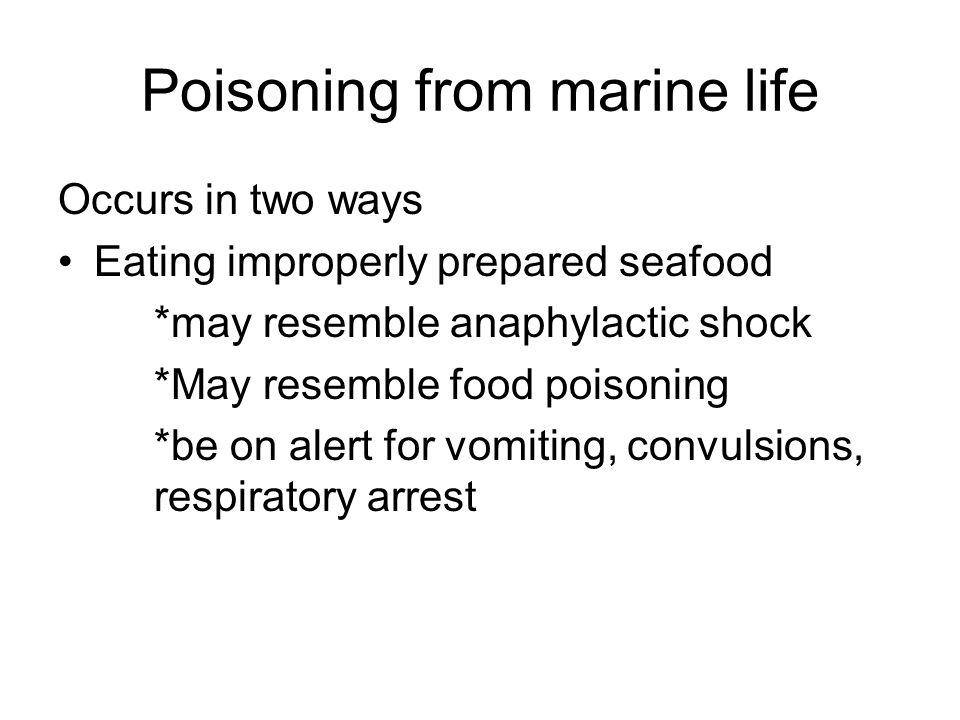 Poisoning from marine life Occurs in two ways Eating improperly prepared seafood *may resemble anaphylactic shock *May resemble food poisoning *be on