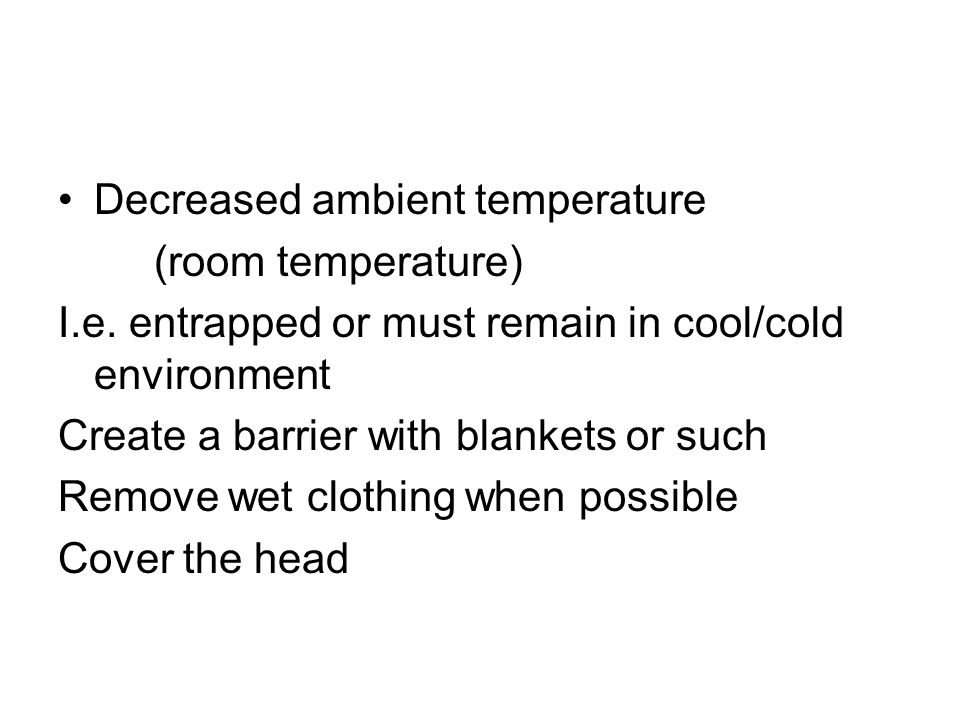 Decreased ambient temperature (room temperature) I.e. entrapped or must remain in cool/cold environment Create a barrier with blankets or such Remove