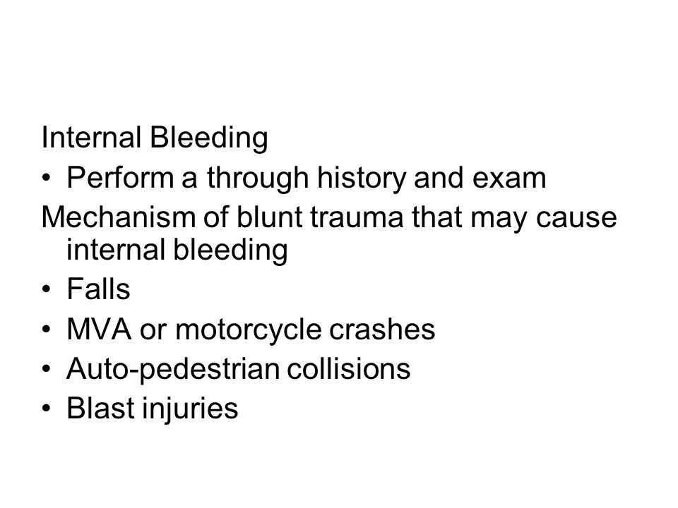 Internal Bleeding Perform a through history and exam Mechanism of blunt trauma that may cause internal bleeding Falls MVA or motorcycle crashes Auto-pedestrian collisions Blast injuries