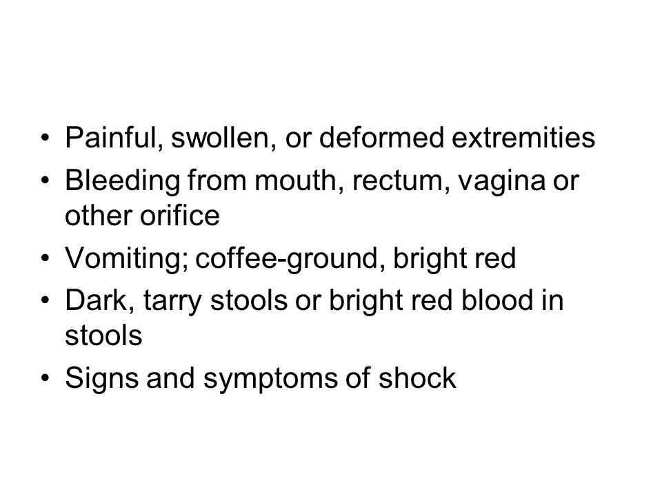 Painful, swollen, or deformed extremities Bleeding from mouth, rectum, vagina or other orifice Vomiting; coffee-ground, bright red Dark, tarry stools or bright red blood in stools Signs and symptoms of shock