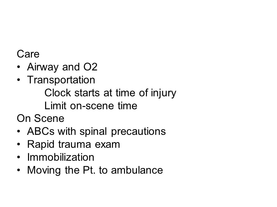 Care Airway and O2 Transportation Clock starts at time of injury Limit on-scene time On Scene ABCs with spinal precautions Rapid trauma exam Immobilization Moving the Pt.