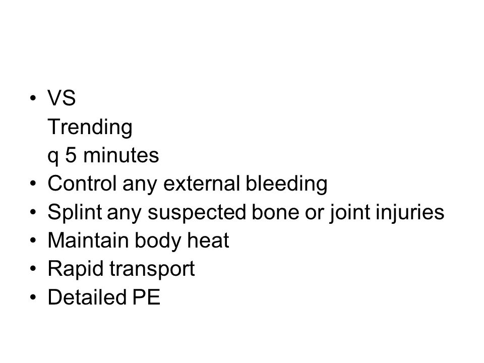 VS Trending q 5 minutes Control any external bleeding Splint any suspected bone or joint injuries Maintain body heat Rapid transport Detailed PE