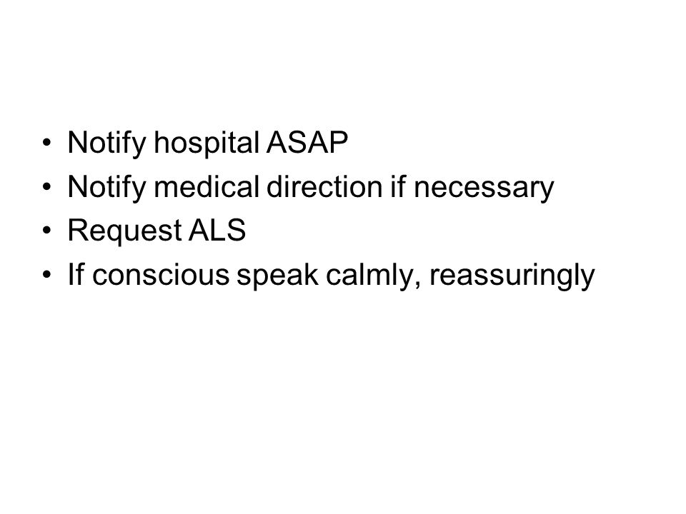 Notify hospital ASAP Notify medical direction if necessary Request ALS If conscious speak calmly, reassuringly
