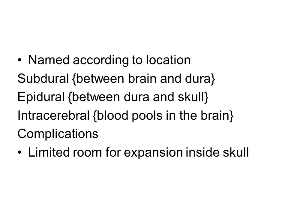 Named according to location Subdural {between brain and dura} Epidural {between dura and skull} Intracerebral {blood pools in the brain} Complications