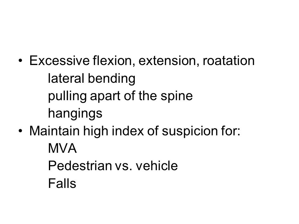 Excessive flexion, extension, roatation lateral bending pulling apart of the spine hangings Maintain high index of suspicion for: MVA Pedestrian vs. v