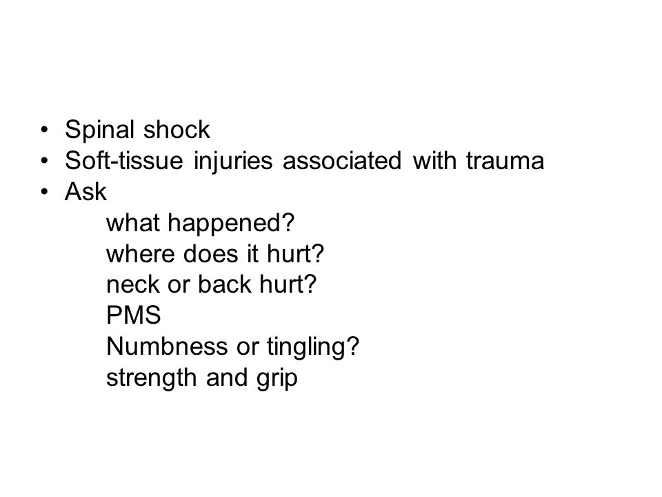 Spinal shock Soft-tissue injuries associated with trauma Ask what happened? where does it hurt? neck or back hurt? PMS Numbness or tingling? strength