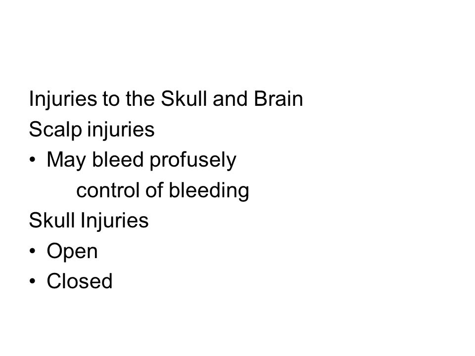 Injuries to the Skull and Brain Scalp injuries May bleed profusely control of bleeding Skull Injuries Open Closed