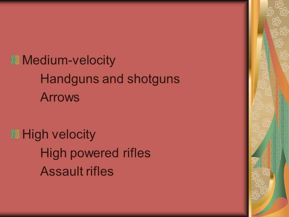 Medium-velocity Handguns and shotguns Arrows High velocity High powered rifles Assault rifles
