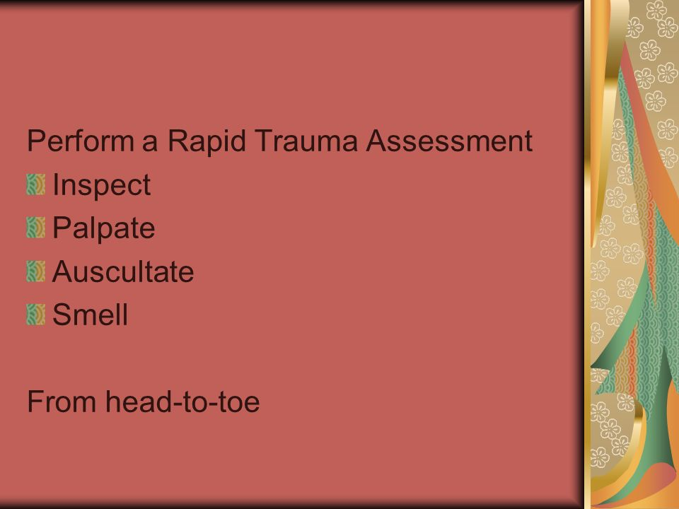 Perform a Rapid Trauma Assessment Inspect Palpate Auscultate Smell From head-to-toe