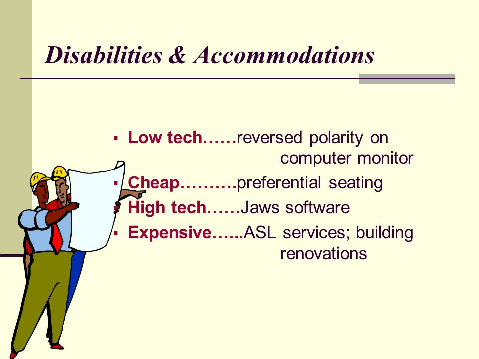 Disabilities & Accommodations Low tech……reversed polarity on computer monitor Cheap……….preferential seating High tech……Jaws software Expensive…...ASL services; building renovations