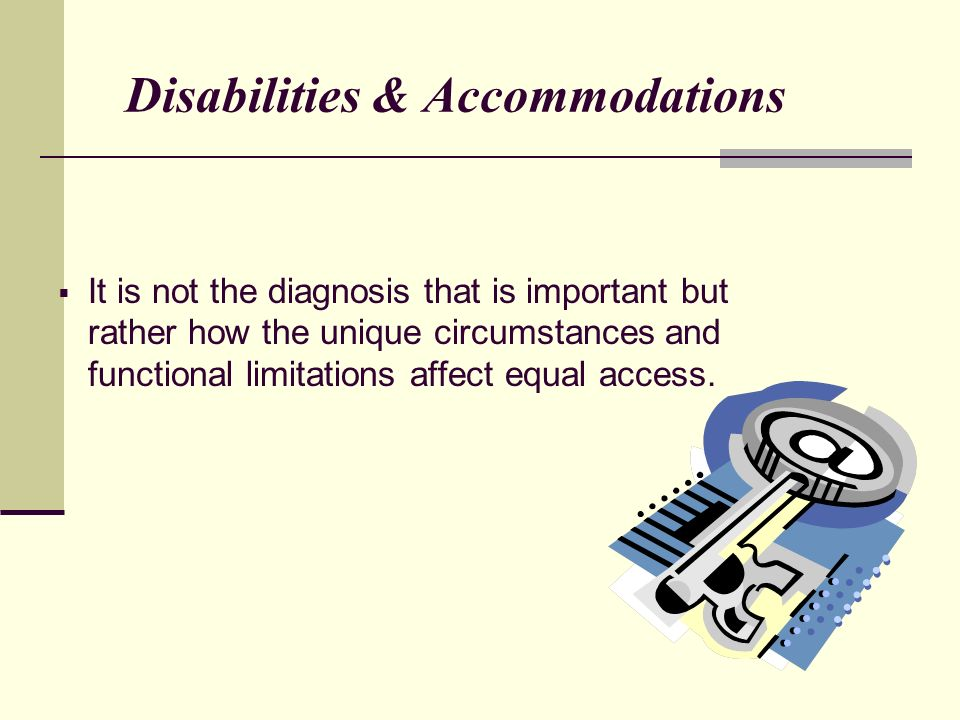 Disabilities & Accommodations It is not the diagnosis that is important but rather how the unique circumstances and functional limitations affect equal access.