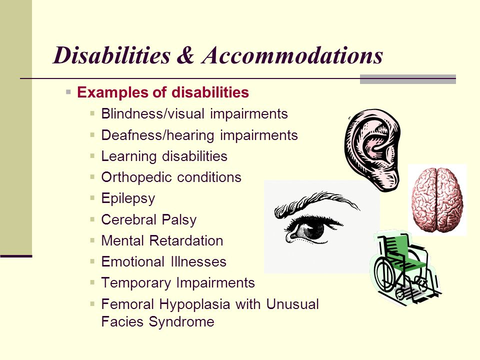 Disabilities & Accommodations Examples of disabilities Blindness/visual impairments Deafness/hearing impairments Learning disabilities Orthopedic conditions Epilepsy Cerebral Palsy Mental Retardation Emotional Illnesses Temporary Impairments Femoral Hypoplasia with Unusual Facies Syndrome