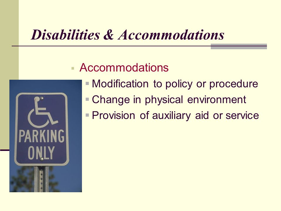 Disabilities & Accommodations Accommodations Modification to policy or procedure Change in physical environment Provision of auxiliary aid or service