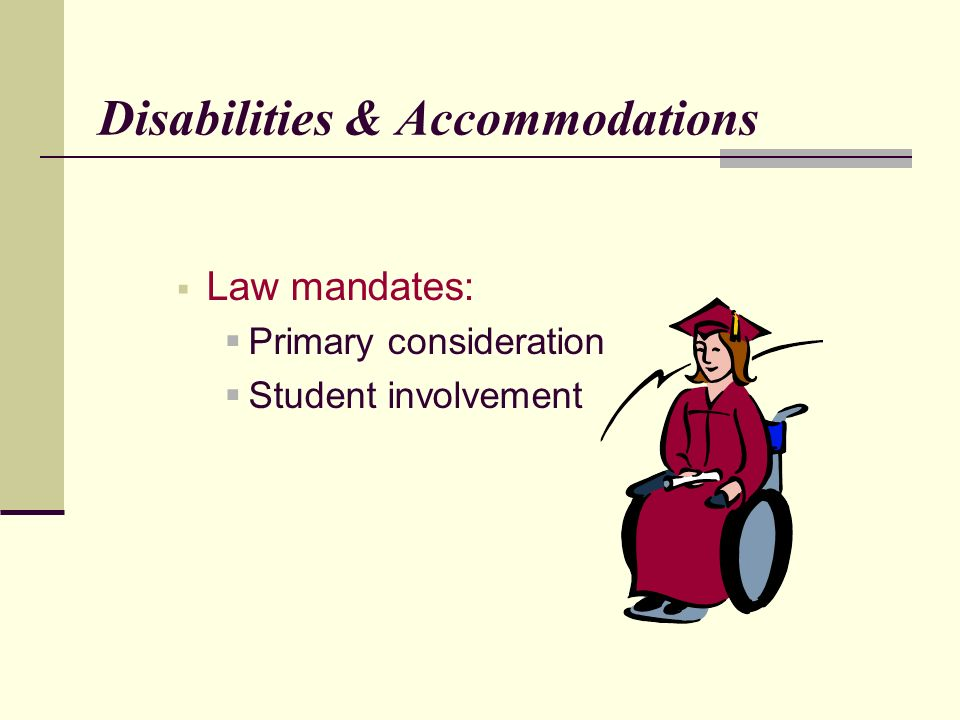 Disabilities & Accommodations Law mandates: Primary consideration Student involvement