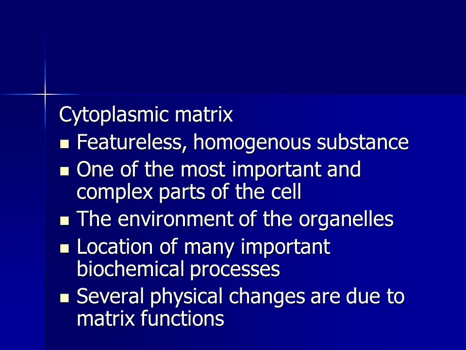 Cytoplasmic matrix Featureless, homogenous substance Featureless, homogenous substance One of the most important and complex parts of the cell One of the most important and complex parts of the cell The environment of the organelles The environment of the organelles Location of many important biochemical processes Location of many important biochemical processes Several physical changes are due to matrix functions Several physical changes are due to matrix functions