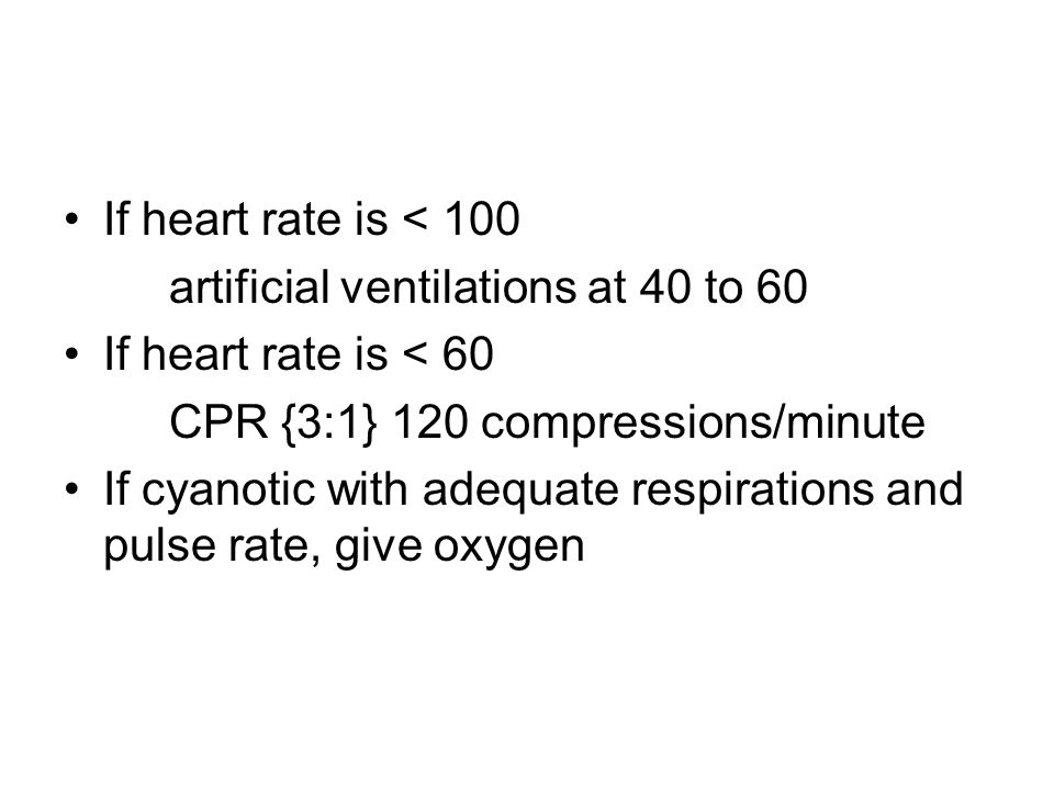 If heart rate is < 100 artificial ventilations at 40 to 60 If heart rate is < 60 CPR {3:1} 120 compressions/minute If cyanotic with adequate respirati