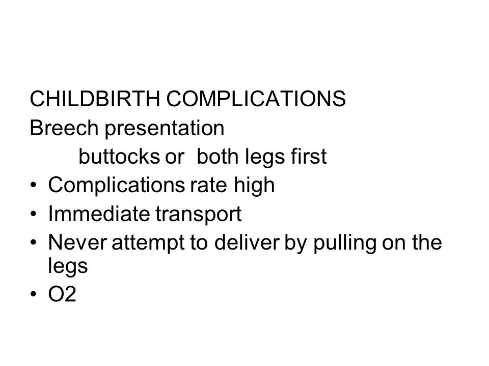 CHILDBIRTH COMPLICATIONS Breech presentation buttocks or both legs first Complications rate high Immediate transport Never attempt to deliver by pulli