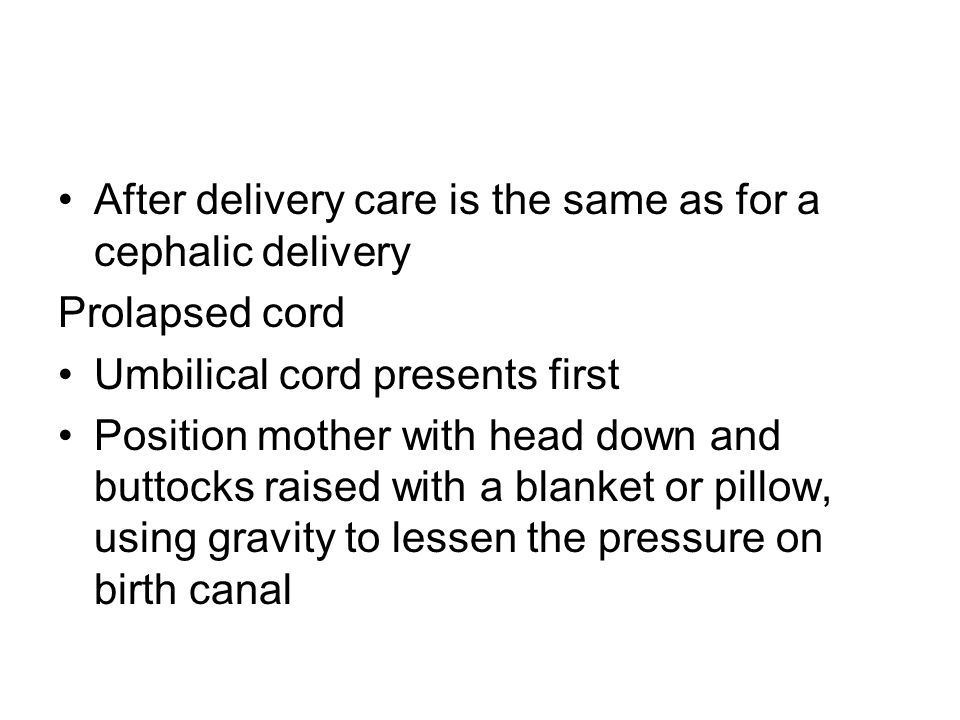 After delivery care is the same as for a cephalic delivery Prolapsed cord Umbilical cord presents first Position mother with head down and buttocks ra