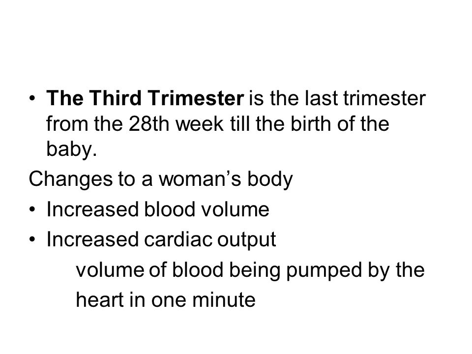 The Third Trimester is the last trimester from the 28th week till the birth of the baby. Changes to a womans body Increased blood volume Increased car