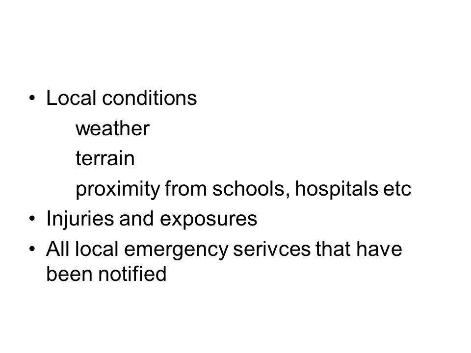 Local conditions weather terrain proximity from schools, hospitals etc Injuries and exposures All local emergency serivces that have been notified