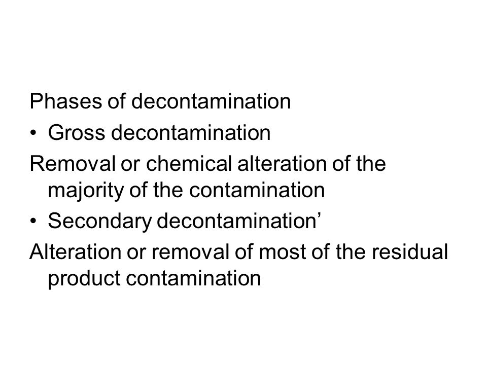 Phases of decontamination Gross decontamination Removal or chemical alteration of the majority of the contamination Secondary decontamination Alteration or removal of most of the residual product contamination