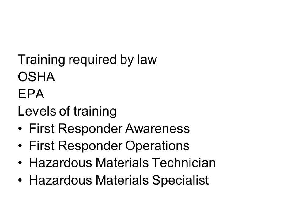 Training required by law OSHA EPA Levels of training First Responder Awareness First Responder Operations Hazardous Materials Technician Hazardous Materials Specialist