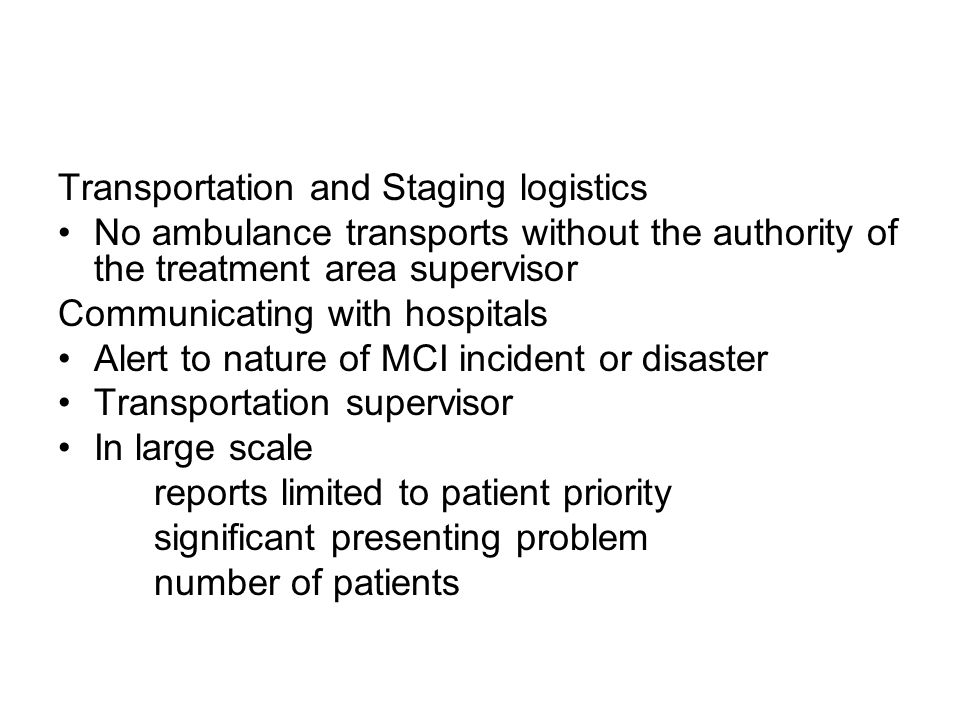 Transportation and Staging logistics No ambulance transports without the authority of the treatment area supervisor Communicating with hospitals Alert to nature of MCI incident or disaster Transportation supervisor In large scale reports limited to patient priority significant presenting problem number of patients